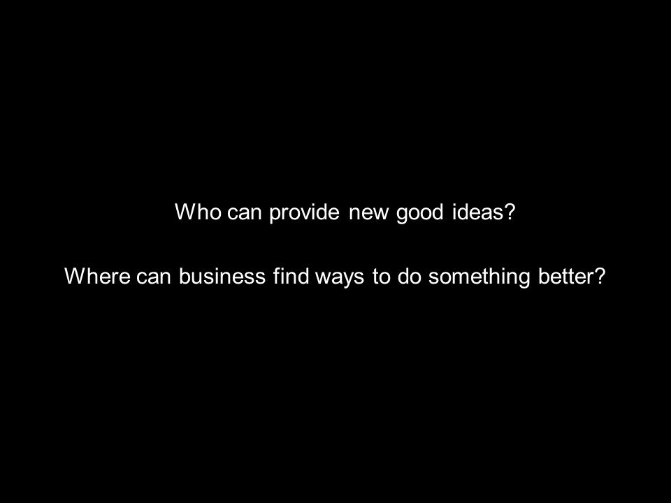 Who can provide new good ideas? Where can business find ways to do something better?