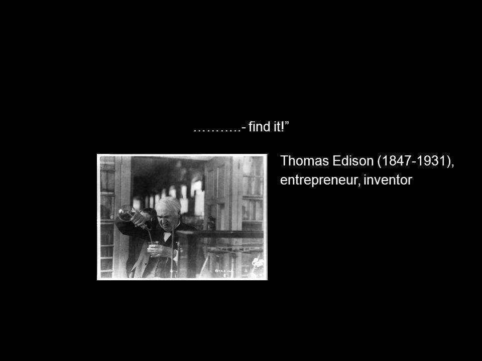 "………..- find it!"" Thomas Edison (1847-1931), entrepreneur, inventor"
