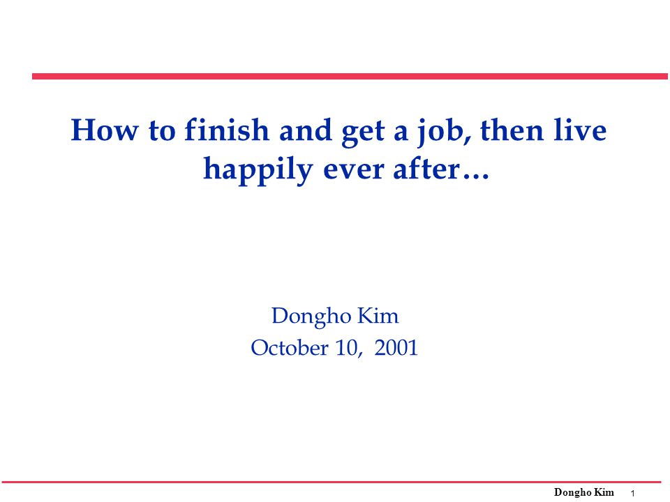 1 Dongho Kim How to finish and get a job, then live happily ever after… Dongho Kim October 10, 2001
