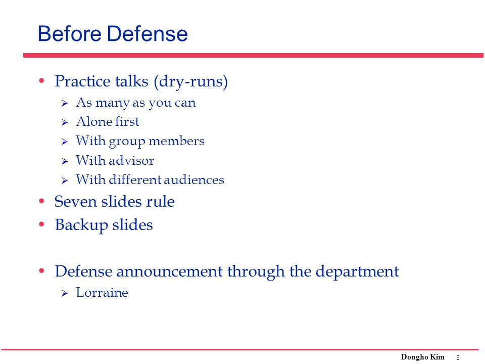 5 Dongho Kim Before Defense Practice talks (dry-runs)  As many as you can  Alone first  With group members  With advisor  With different audience