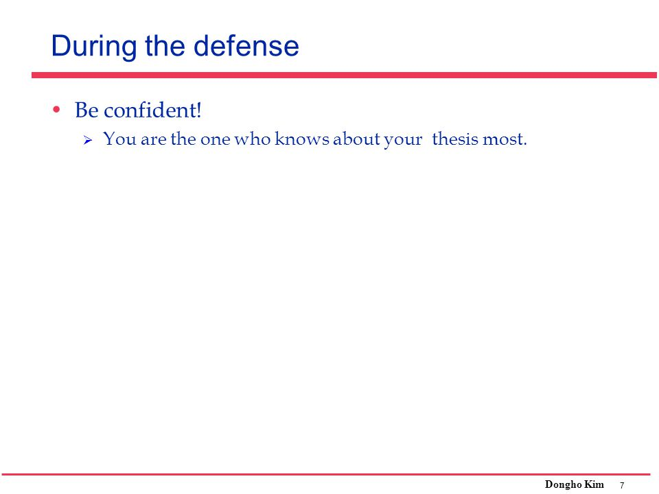 7 Dongho Kim During the defense Be confident!  You are the one who knows about your thesis most.