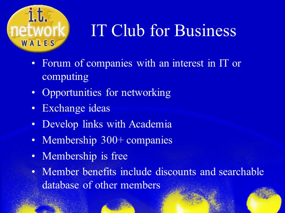 IT Club for Business Forum of companies with an interest in IT or computing Opportunities for networking Exchange ideas Develop links with Academia Membership 300+ companies Membership is free Member benefits include discounts and searchable database of other members