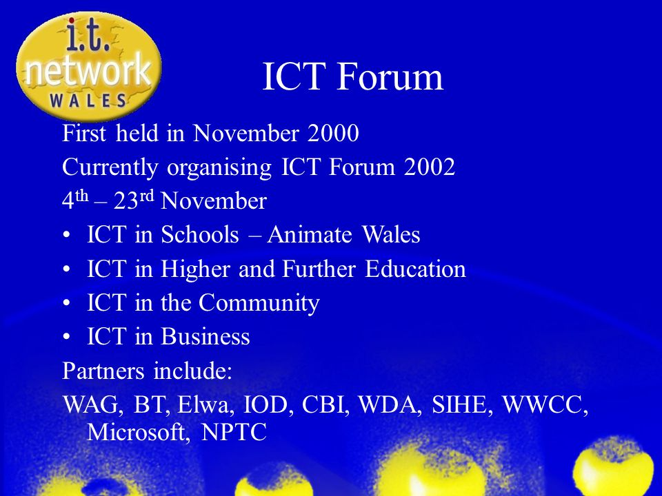 ICT Forum First held in November 2000 Currently organising ICT Forum 2002 4 th – 23 rd November ICT in Schools – Animate Wales ICT in Higher and Further Education ICT in the Community ICT in Business Partners include: WAG, BT, Elwa, IOD, CBI, WDA, SIHE, WWCC, Microsoft, NPTC