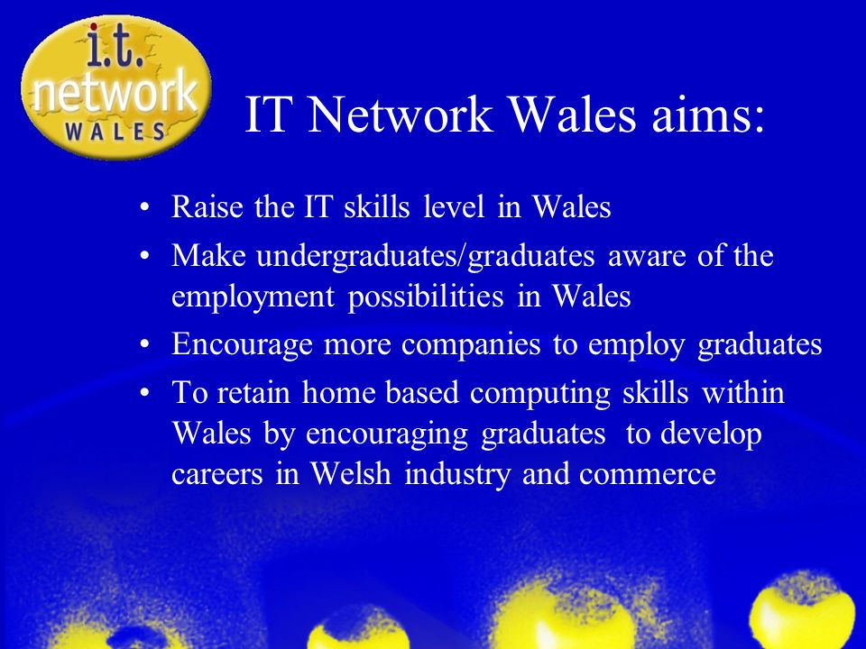 IT Network Wales aims: Raise the IT skills level in Wales Make undergraduates/graduates aware of the employment possibilities in Wales Encourage more companies to employ graduates To retain home based computing skills within Wales by encouraging graduates to develop careers in Welsh industry and commerce