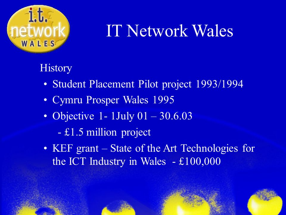 IT Network Wales History Student Placement Pilot project 1993/1994 Cymru Prosper Wales 1995 Objective 1- 1July 01 – 30.6.03 - £1.5 million project KEF grant – State of the Art Technologies for the ICT Industry in Wales- £100,000