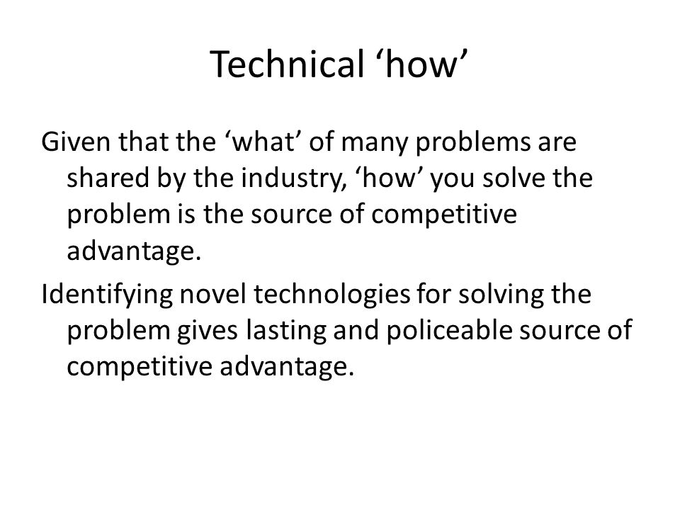 Technical 'how' Given that the 'what' of many problems are shared by the industry, 'how' you solve the problem is the source of competitive advantage.