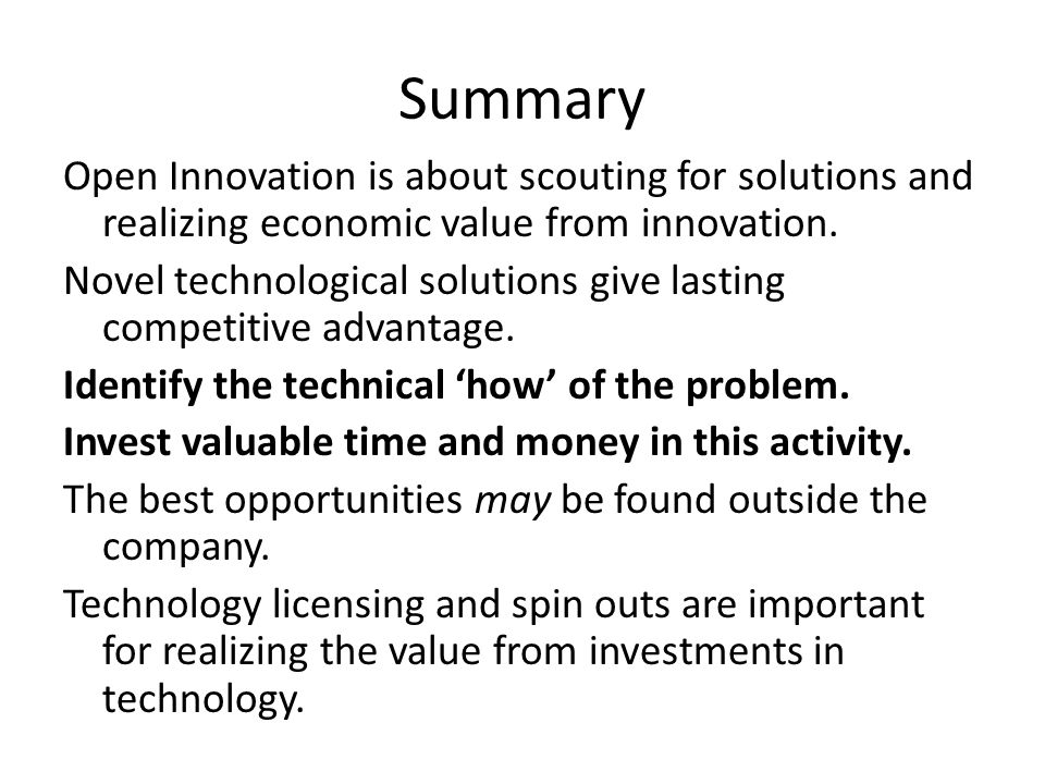 Summary Open Innovation is about scouting for solutions and realizing economic value from innovation. Novel technological solutions give lasting compe