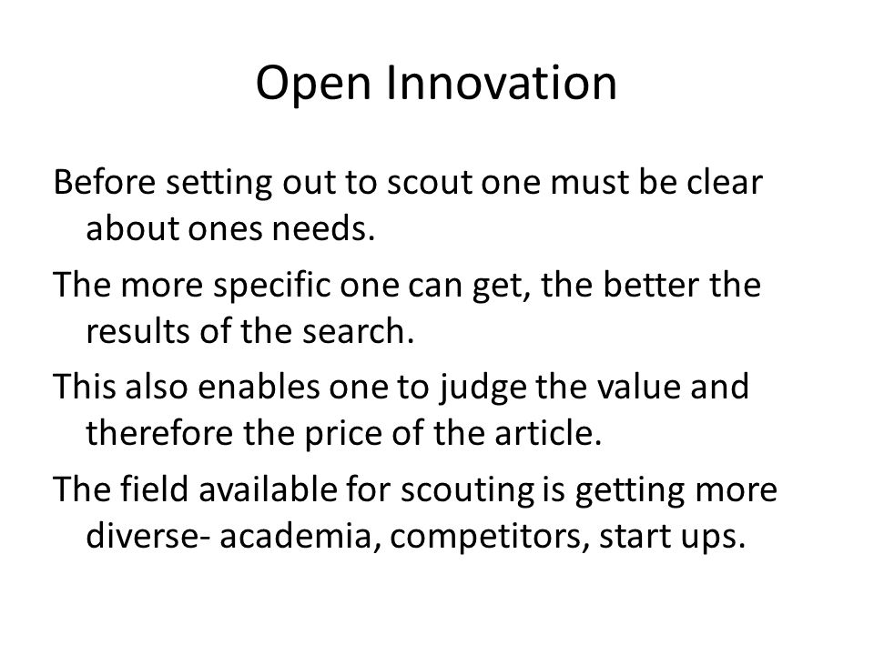 Open Innovation Before setting out to scout one must be clear about ones needs. The more specific one can get, the better the results of the search. T