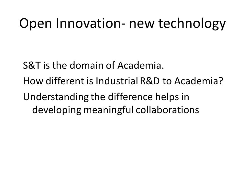 Open Innovation- new technology S&T is the domain of Academia. How different is Industrial R&D to Academia? Understanding the difference helps in deve