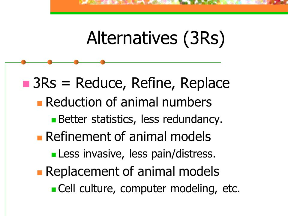 Alternatives (3Rs) 3Rs = Reduce, Refine, Replace Reduction of animal numbers Better statistics, less redundancy.