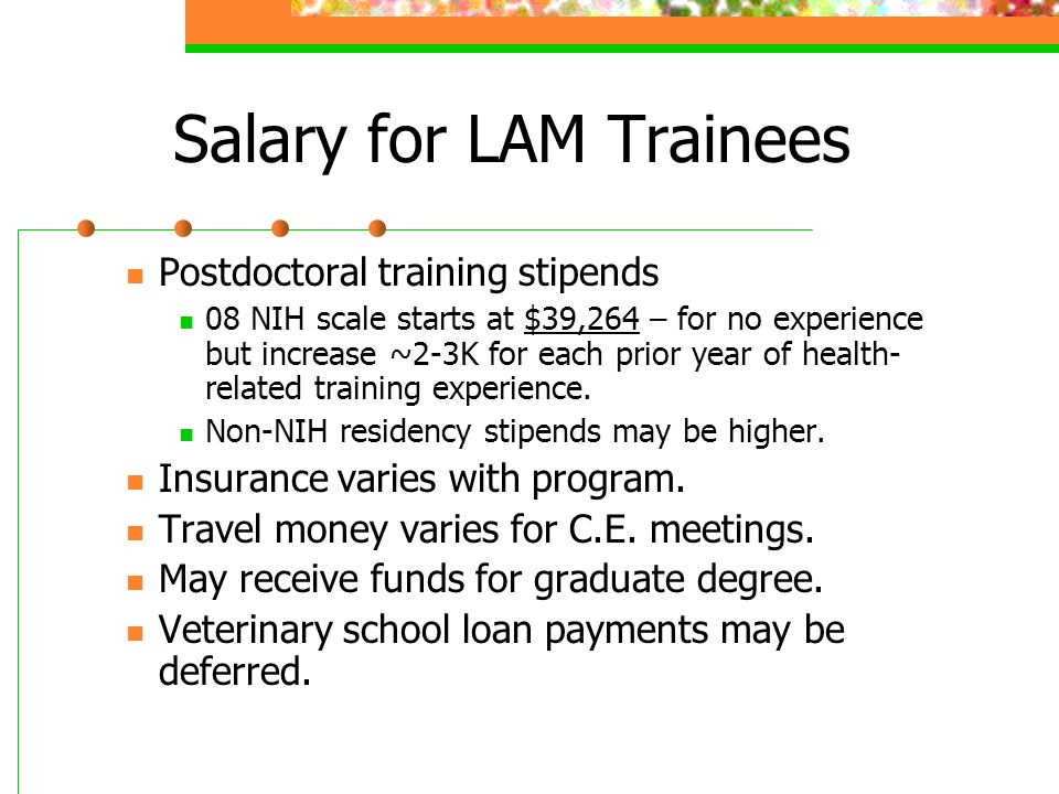 Salary for LAM Trainees Postdoctoral training stipends 08 NIH scale starts at $39,264 – for no experience but increase ~2-3K for each prior year of health- related training experience.