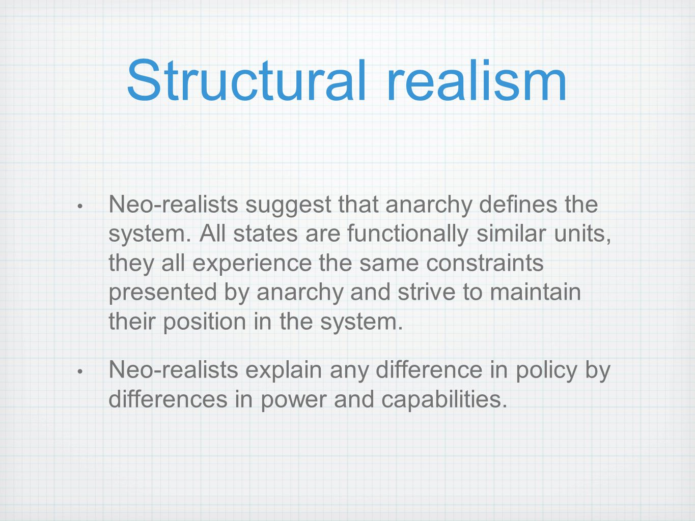 Structural realism Neo-realists suggest that anarchy defines the system. All states are functionally similar units, they all experience the same const
