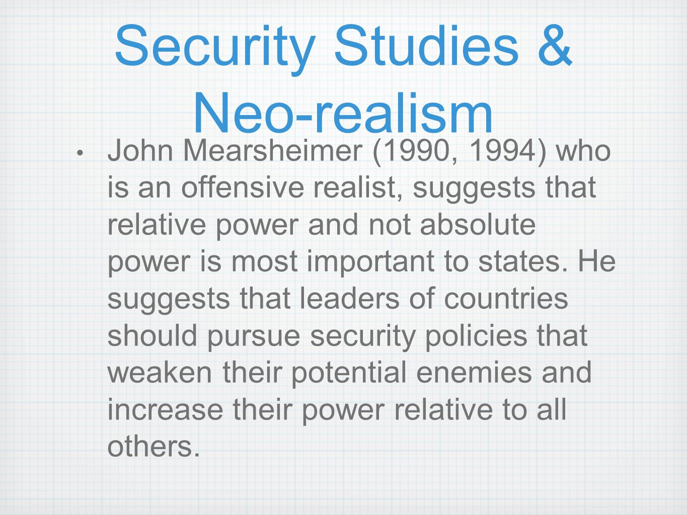 Security Studies & Neo-realism John Mearsheimer (1990, 1994) who is an offensive realist, suggests that relative power and not absolute power is most