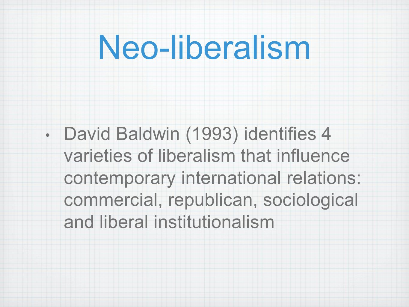 Neo-liberalism David Baldwin (1993) identifies 4 varieties of liberalism that influence contemporary international relations: commercial, republican,
