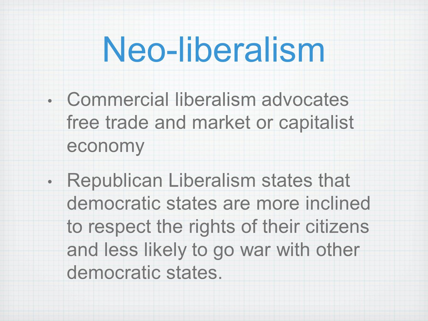 Neo-liberalism Commercial liberalism advocates free trade and market or capitalist economy Republican Liberalism states that democratic states are mor