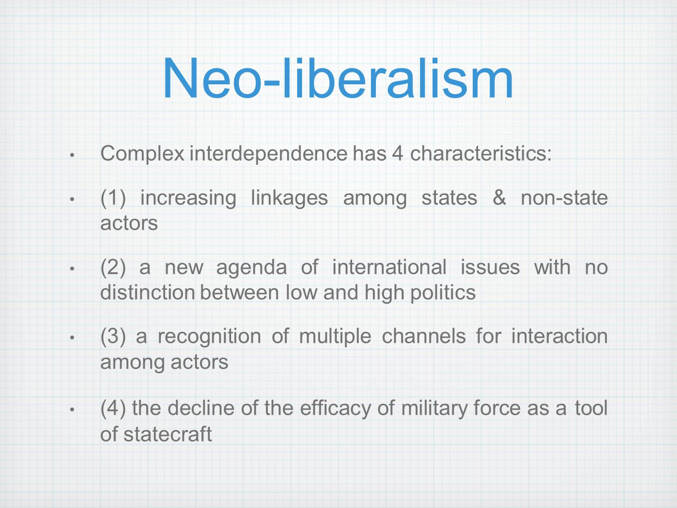 Neo-liberalism Complex interdependence has 4 characteristics: (1) increasing linkages among states & non-state actors (2) a new agenda of internationa