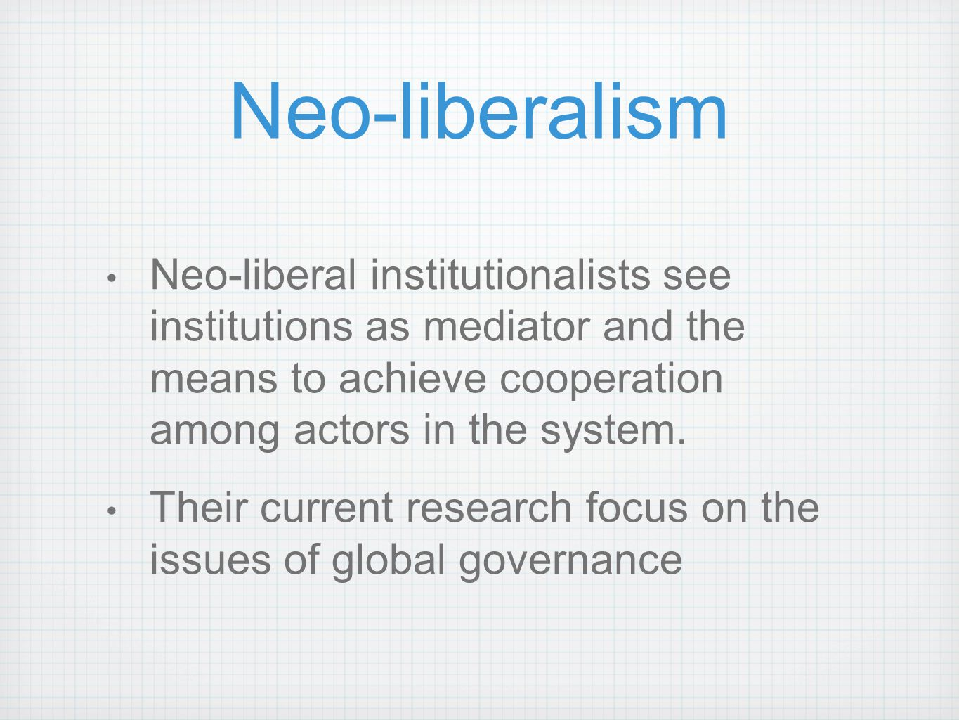 Neo-liberalism Neo-liberal institutionalists see institutions as mediator and the means to achieve cooperation among actors in the system. Their curre