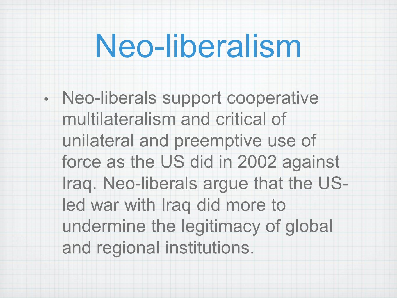 Neo-liberalism Neo-liberals support cooperative multilateralism and critical of unilateral and preemptive use of force as the US did in 2002 against I