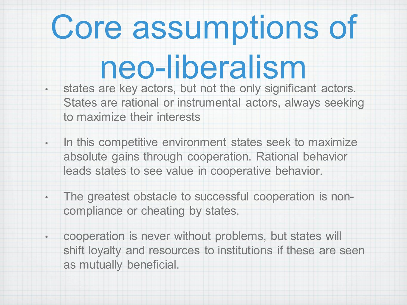 Core assumptions of neo-liberalism states are key actors, but not the only significant actors. States are rational or instrumental actors, always seek