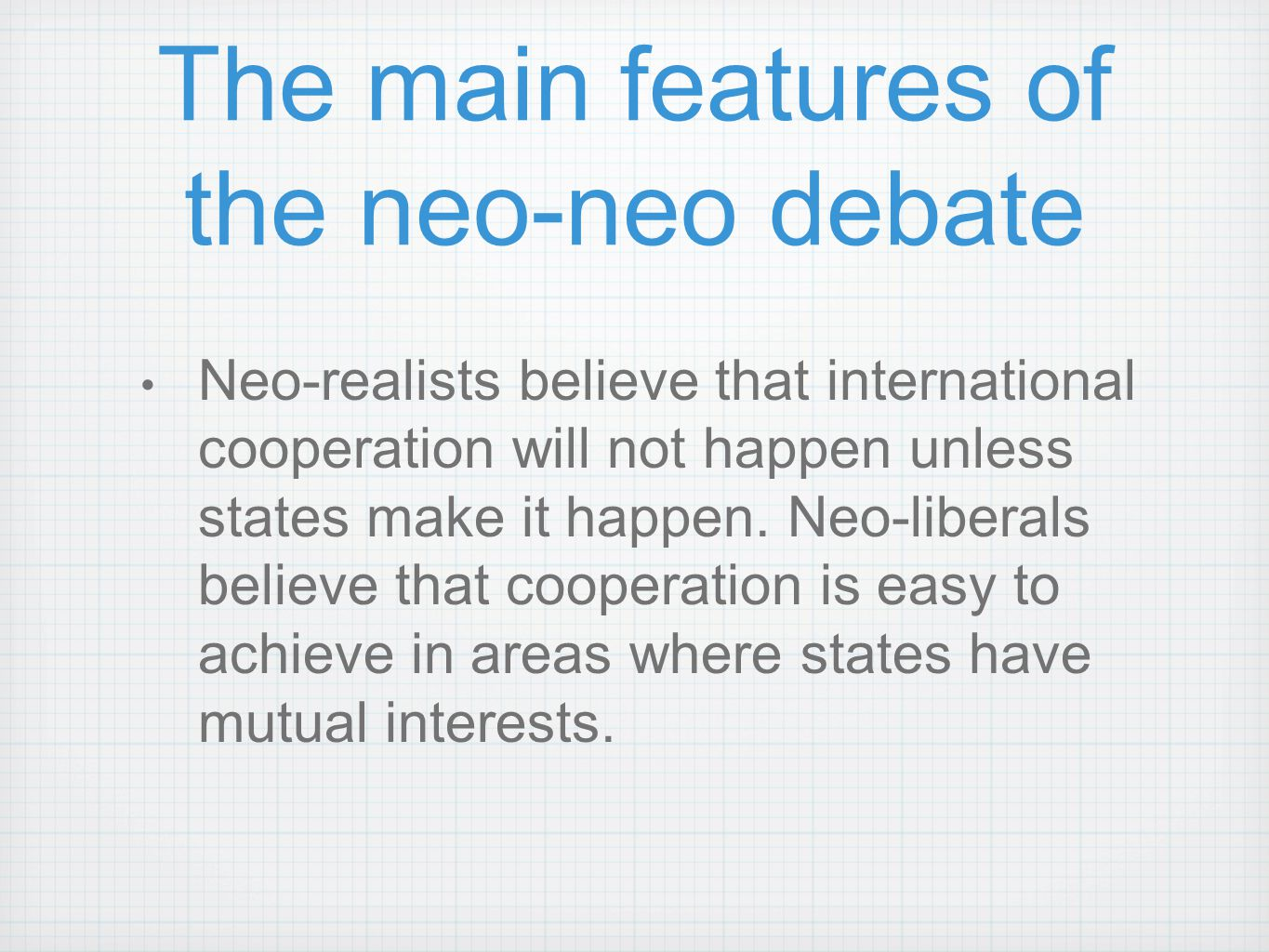 The main features of the neo-neo debate Neo-realists believe that international cooperation will not happen unless states make it happen. Neo-liberals