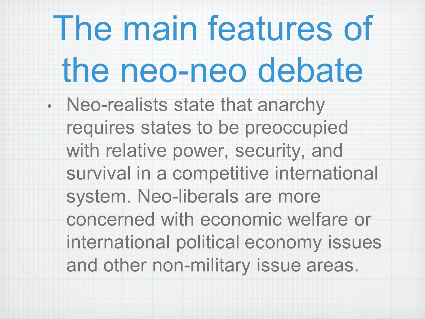The main features of the neo-neo debate Neo-realists state that anarchy requires states to be preoccupied with relative power, security, and survival