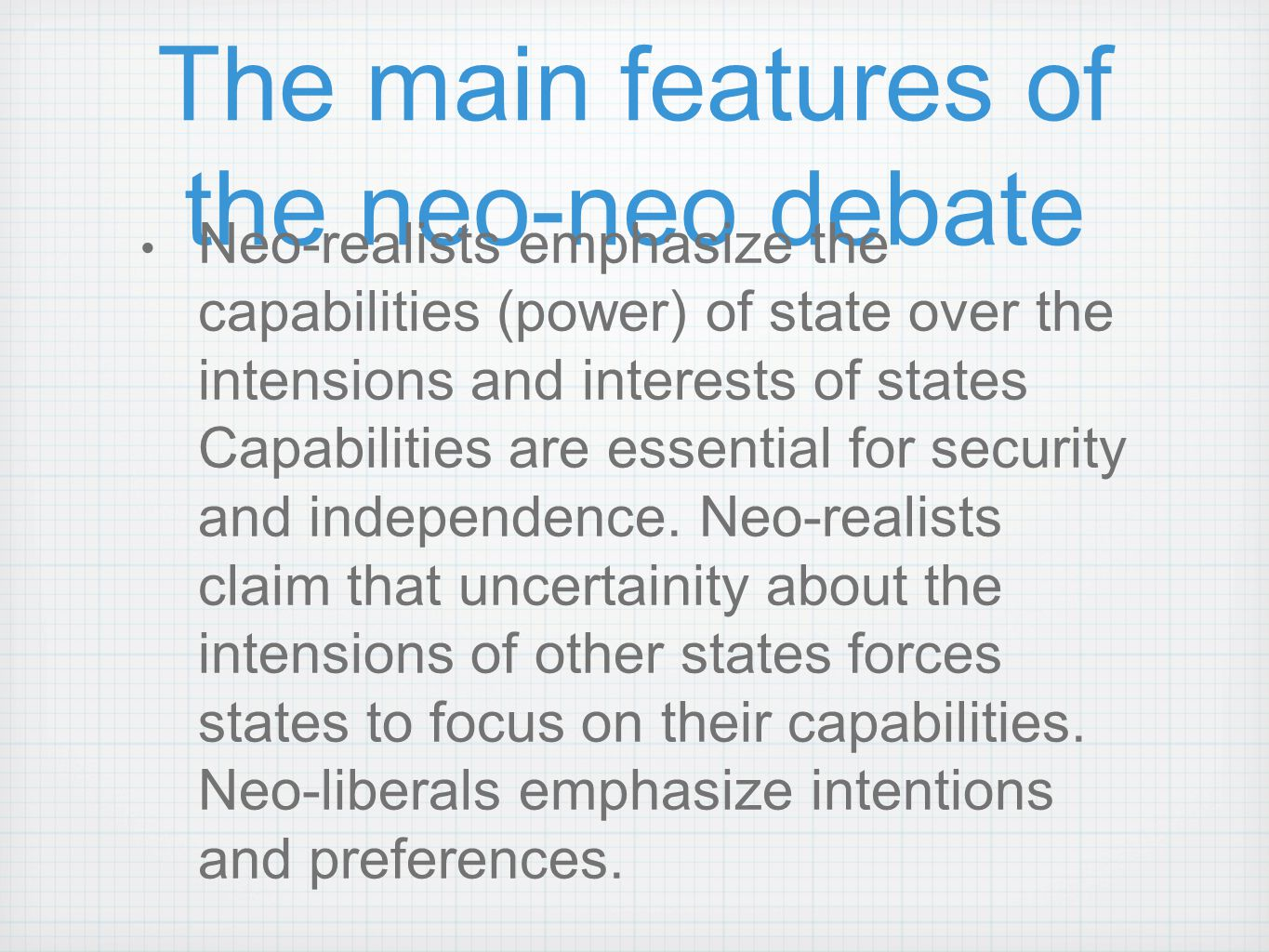 The main features of the neo-neo debate Neo-realists emphasize the capabilities (power) of state over the intensions and interests of states Capabilit