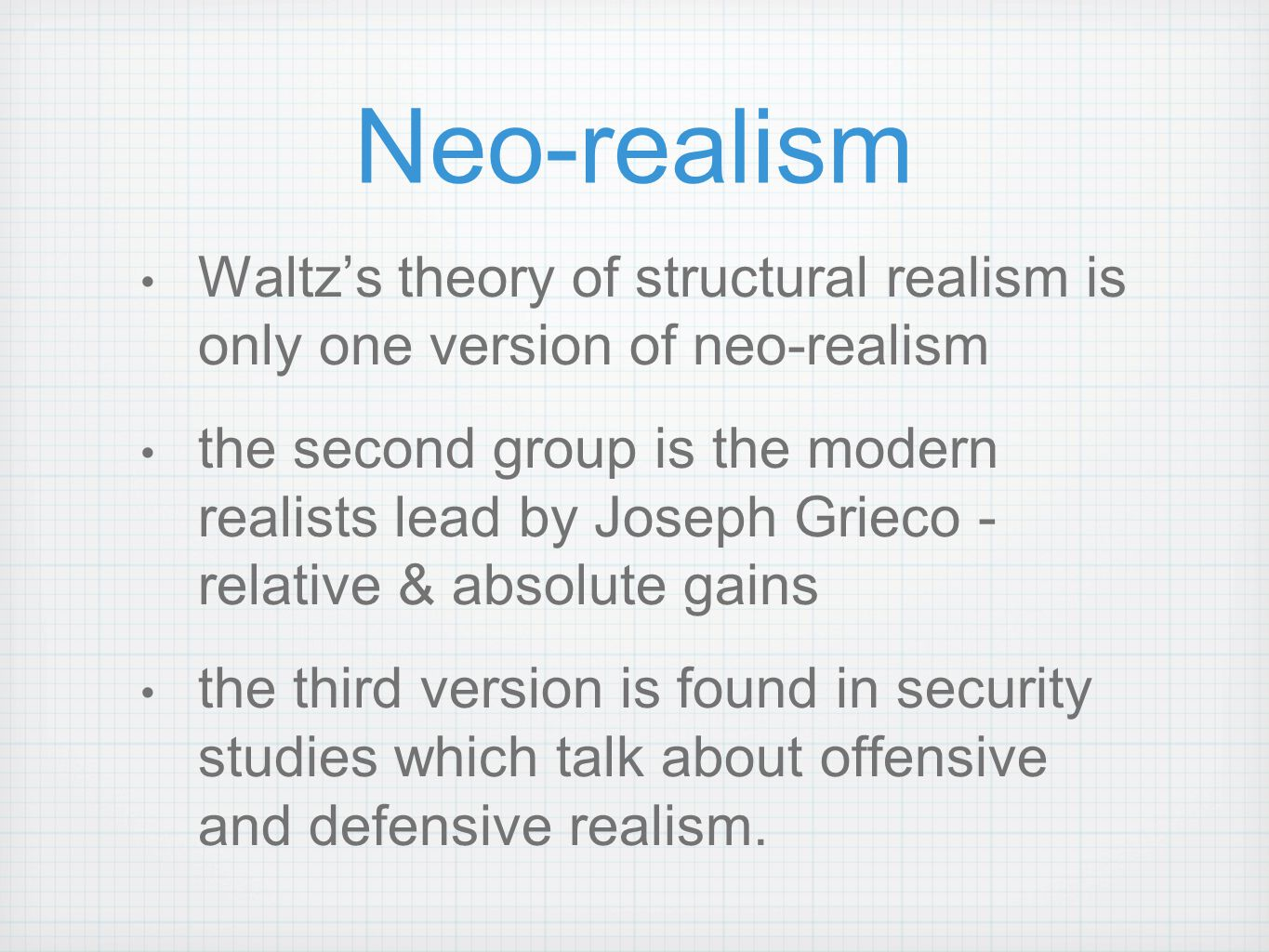 Neo-realism Waltz's theory of structural realism is only one version of neo-realism the second group is the modern realists lead by Joseph Grieco - re