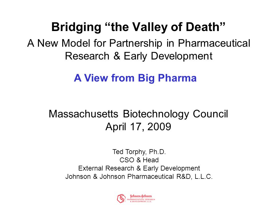 Bridging the Valley of Death A New Model for Partnership in Pharmaceutical Research & Early Development Massachusetts Biotechnology Council April 17, 2009 Ted Torphy, Ph.D.