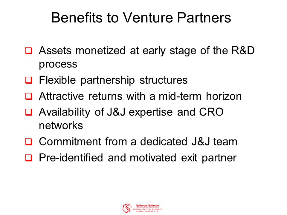Benefits to Venture Partners  Assets monetized at early stage of the R&D process  Flexible partnership structures  Attractive returns with a mid-term horizon  Availability of J&J expertise and CRO networks  Commitment from a dedicated J&J team  Pre-identified and motivated exit partner