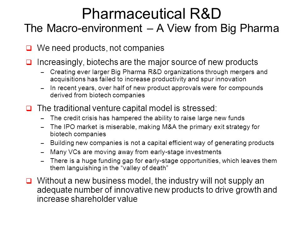 Pharmaceutical R&D The Macro-environment – A View from Big Pharma  We need products, not companies  Increasingly, biotechs are the major source of new products – Creating ever larger Big Pharma R&D organizations through mergers and acquisitions has failed to increase productivity and spur innovation – In recent years, over half of new product approvals were for compounds derived from biotech companies  The traditional venture capital model is stressed: – The credit crisis has hampered the ability to raise large new funds – The IPO market is miserable, making M&A the primary exit strategy for biotech companies – Building new companies is not a capital efficient way of generating products – Many VCs are moving away from early-stage investments – There is a huge funding gap for early-stage opportunities, which leaves them them languishing in the valley of death  Without a new business model, the industry will not supply an adequate number of innovative new products to drive growth and increase shareholder value