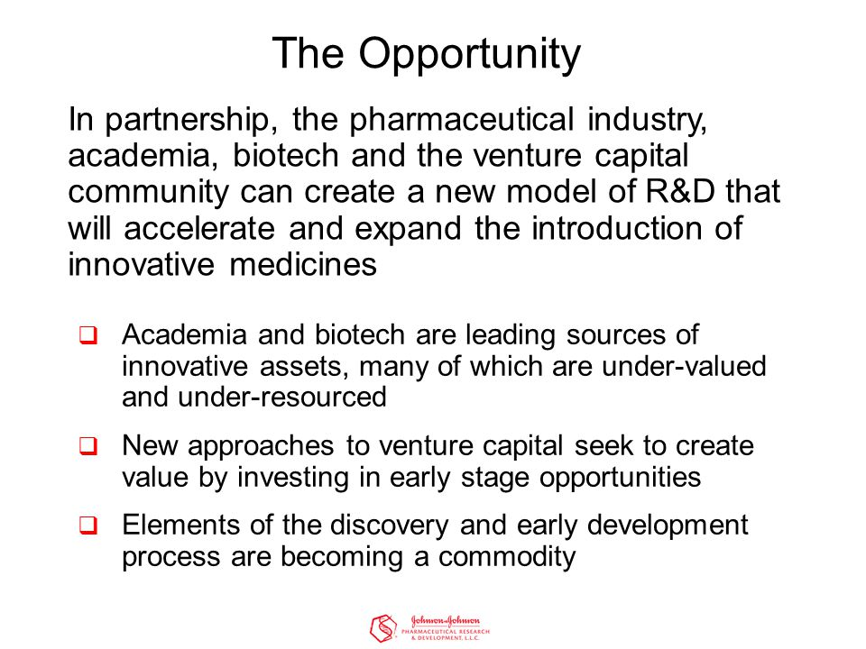 The Opportunity In partnership, the pharmaceutical industry, academia, biotech and the venture capital community can create a new model of R&D that will accelerate and expand the introduction of innovative medicines  Academia and biotech are leading sources of innovative assets, many of which are under-valued and under-resourced  New approaches to venture capital seek to create value by investing in early stage opportunities  Elements of the discovery and early development process are becoming a commodity
