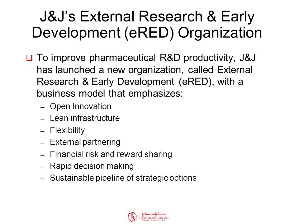J&J's External Research & Early Development (eRED) Organization  To improve pharmaceutical R&D productivity, J&J has launched a new organization, called External Research & Early Development (eRED), with a business model that emphasizes: – Open Innovation – Lean infrastructure – Flexibility – External partnering – Financial risk and reward sharing – Rapid decision making – Sustainable pipeline of strategic options
