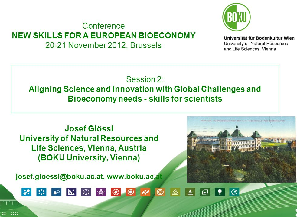 1 09.07.2012 1 Session 2: Aligning Science and Innovation with Global Challenges and Bioeconomy needs - skills for scientists Josef Glössl University of Natural Resources and Life Sciences, Vienna, Austria (BOKU University, Vienna) josef.gloessl@boku.ac.at, www.boku.ac.at Conference NEW SKILLS FOR A EUROPEAN BIOECONOMY 20-21 November 2012, Brussels