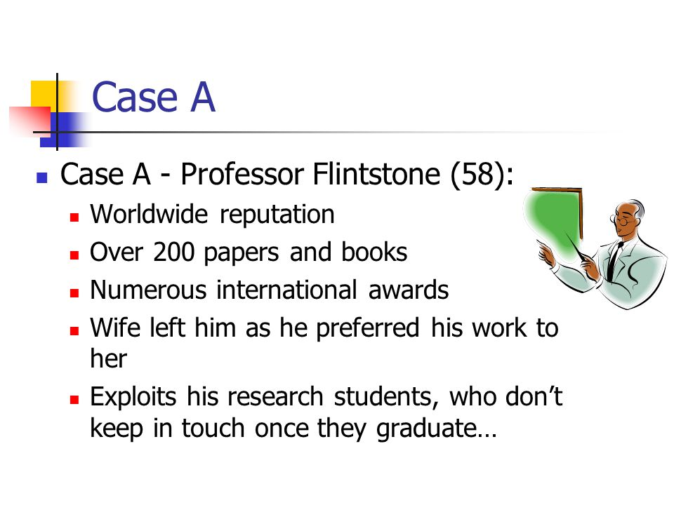Case A Case A - Professor Flintstone (58): Worldwide reputation Over 200 papers and books Numerous international awards Wife left him as he preferred his work to her Exploits his research students, who don't keep in touch once they graduate…