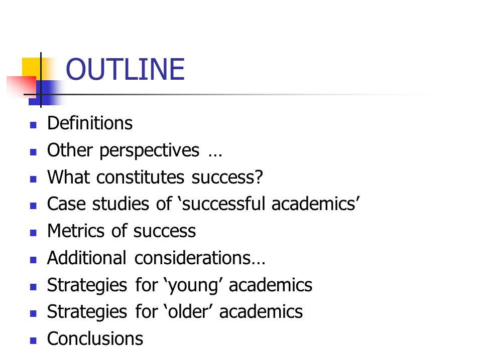 Metrics of Success Formal Metrics: – Publications – Research Income – PhD Supervision – Peer Esteem – Citations (?) – Impact (?) – Tenure (US) – Teaching Evaluations – Service/Professional Activities Others: fame, money, media exposure, power, etc.
