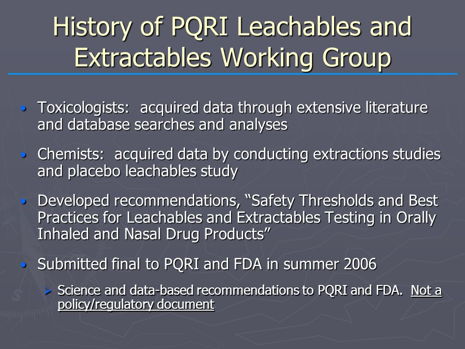History of PQRI Leachables and Extractables Working Group Toxicologists: acquired data through extensive literature and database searches and analyses Toxicologists: acquired data through extensive literature and database searches and analyses Chemists: acquired data by conducting extractions studies and placebo leachables study Chemists: acquired data by conducting extractions studies and placebo leachables study Developed recommendations, Safety Thresholds and Best Practices for Leachables and Extractables Testing in Orally Inhaled and Nasal Drug Products Developed recommendations, Safety Thresholds and Best Practices for Leachables and Extractables Testing in Orally Inhaled and Nasal Drug Products Submitted final to PQRI and FDA in summer 2006 Submitted final to PQRI and FDA in summer 2006  Science and data-based recommendations to PQRI and FDA.