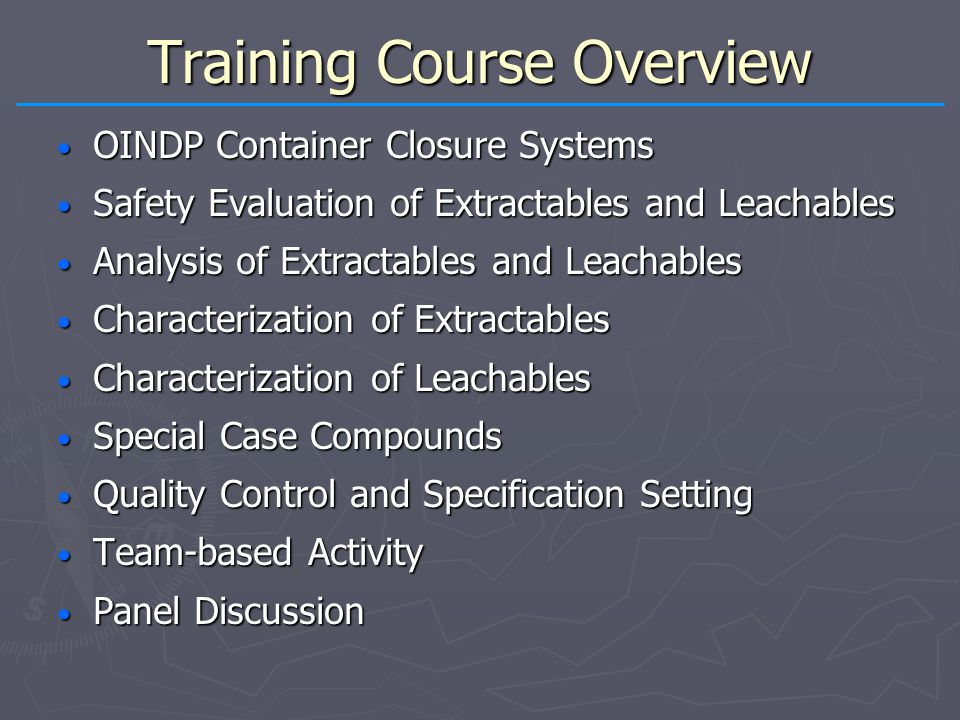 Training Course Overview OINDP Container Closure Systems OINDP Container Closure Systems Safety Evaluation of Extractables and Leachables Safety Evaluation of Extractables and Leachables Analysis of Extractables and Leachables Analysis of Extractables and Leachables Characterization of Extractables Characterization of Extractables Characterization of Leachables Characterization of Leachables Special Case Compounds Special Case Compounds Quality Control and Specification Setting Quality Control and Specification Setting Team-based Activity Team-based Activity Panel Discussion Panel Discussion