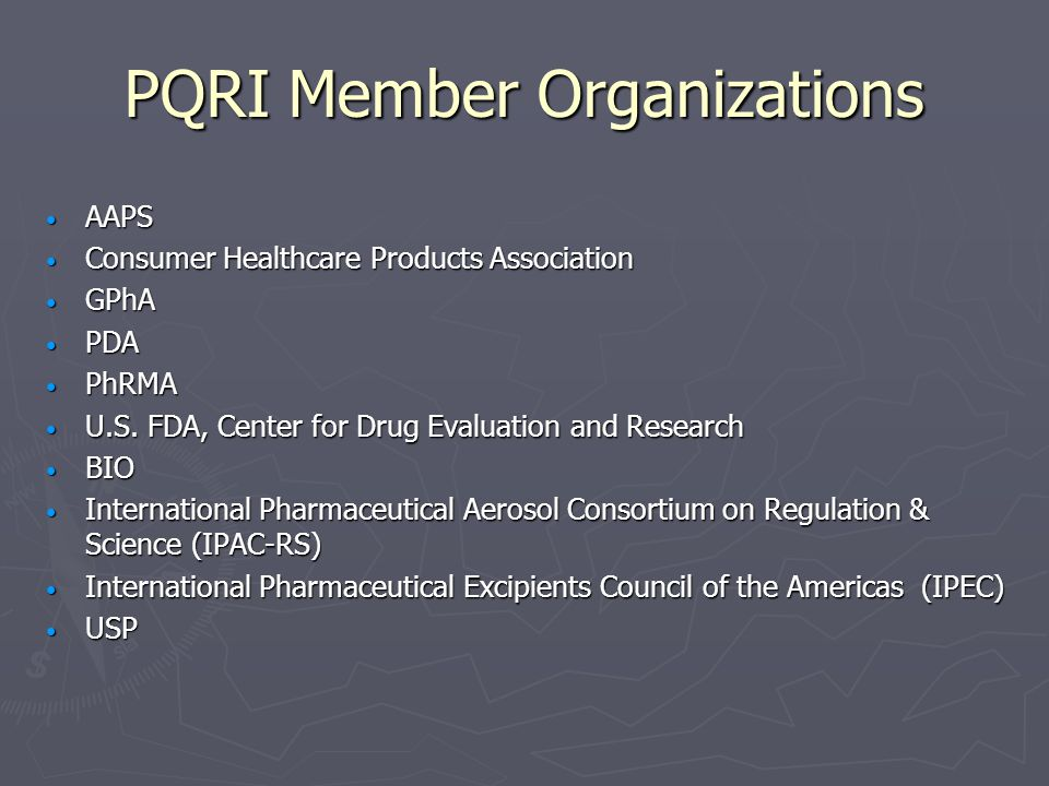PQRI Member Organizations AAPS AAPS Consumer Healthcare Products Association Consumer Healthcare Products Association GPhA GPhA PDA PDA PhRMA PhRMA U.S.
