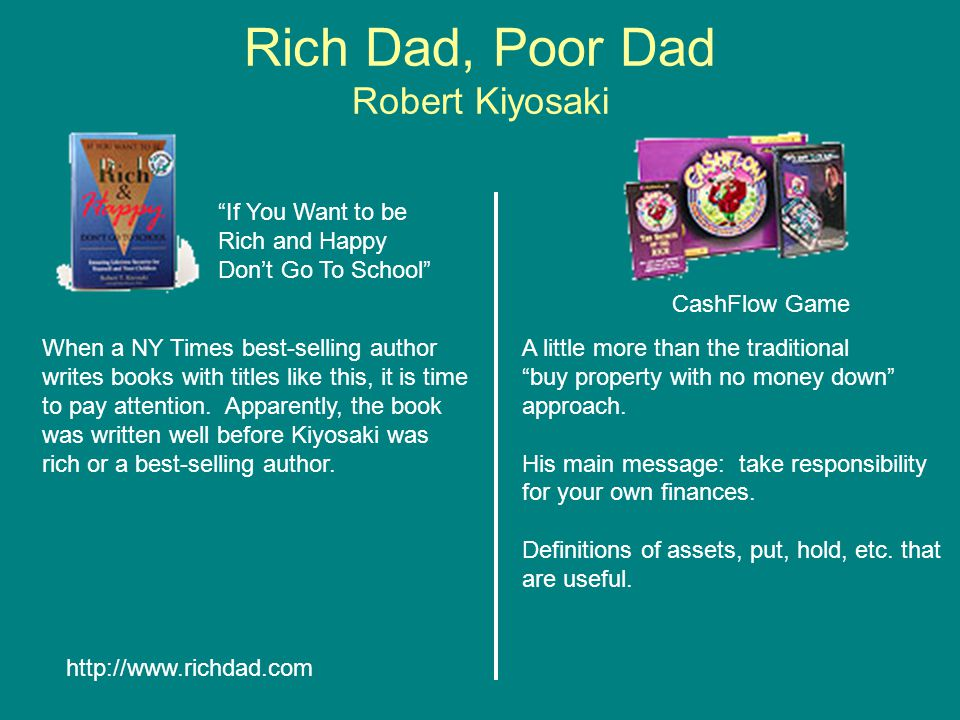 Rich Dad, Poor Dad Robert Kiyosaki CashFlow Game If You Want to be Rich and Happy Don't Go To School http://www.richdad.com A little more than the traditional buy property with no money down approach.