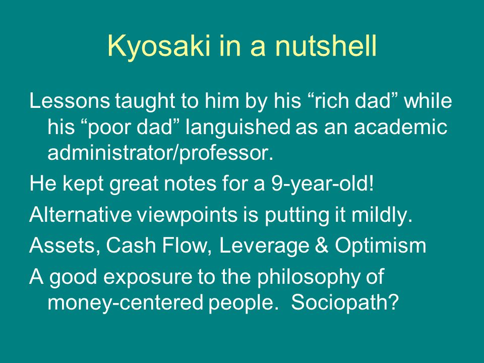 Kyosaki in a nutshell Lessons taught to him by his rich dad while his poor dad languished as an academic administrator/professor.