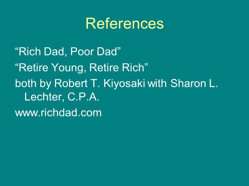References Rich Dad, Poor Dad Retire Young, Retire Rich both by Robert T.