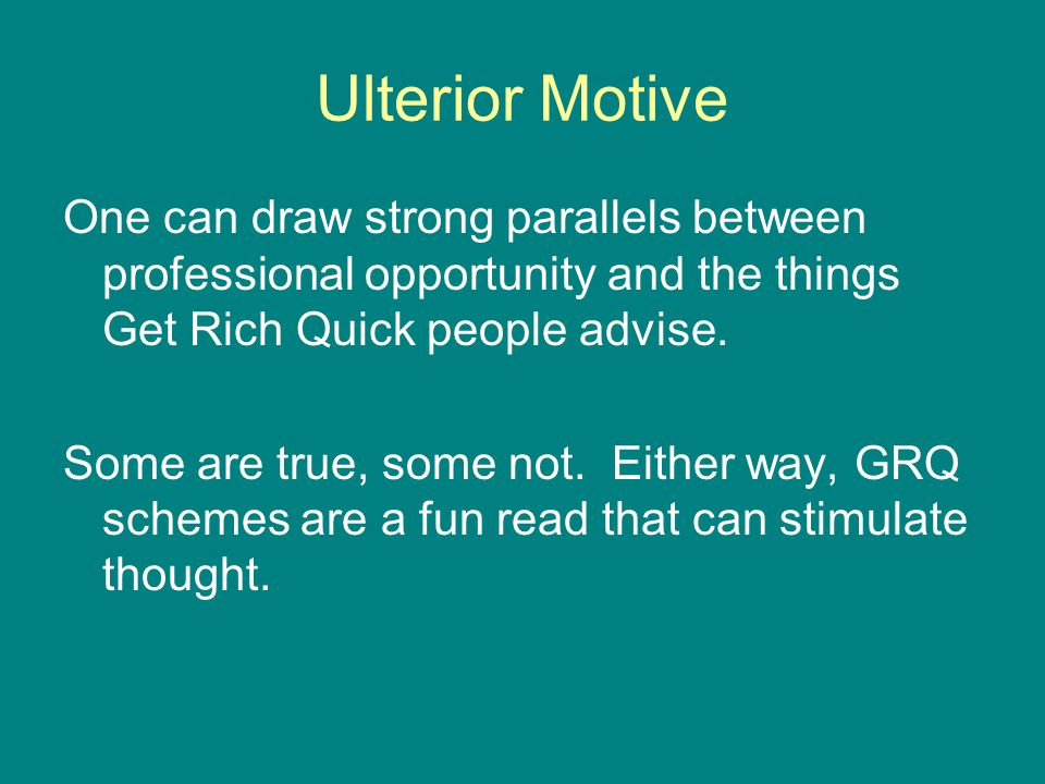 Ulterior Motive One can draw strong parallels between professional opportunity and the things Get Rich Quick people advise.