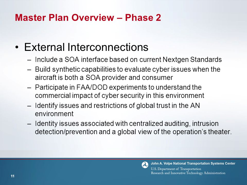 Master Plan Overview – Phase 2 External Interconnections –Include a SOA interface based on current Nextgen Standards –Build synthetic capabilities to evaluate cyber issues when the aircraft is both a SOA provider and consumer –Participate in FAA/DOD experiments to understand the commercial impact of cyber security in this environment –Identify issues and restrictions of global trust in the AN environment –Identity issues associated with centralized auditing, intrusion detection/prevention and a global view of the operation's theater.