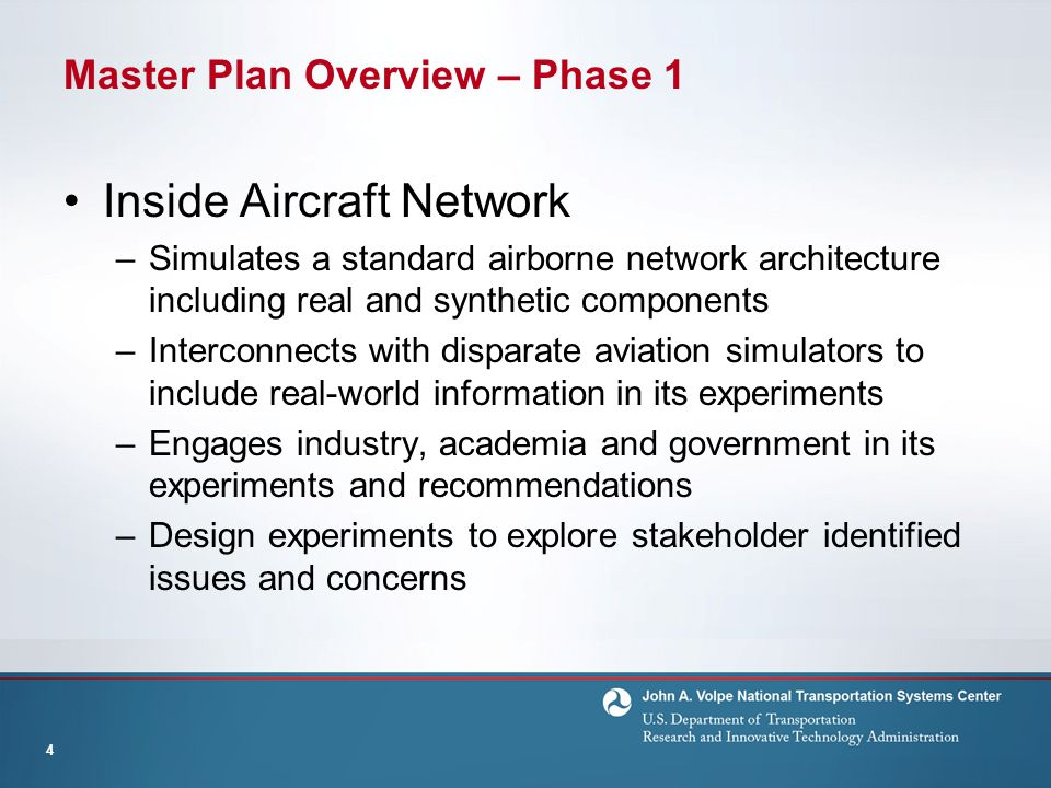 Master Plan Overview – Phase 1 Inside Aircraft Network –Simulates a standard airborne network architecture including real and synthetic components –Interconnects with disparate aviation simulators to include real-world information in its experiments –Engages industry, academia and government in its experiments and recommendations –Design experiments to explore stakeholder identified issues and concerns 4