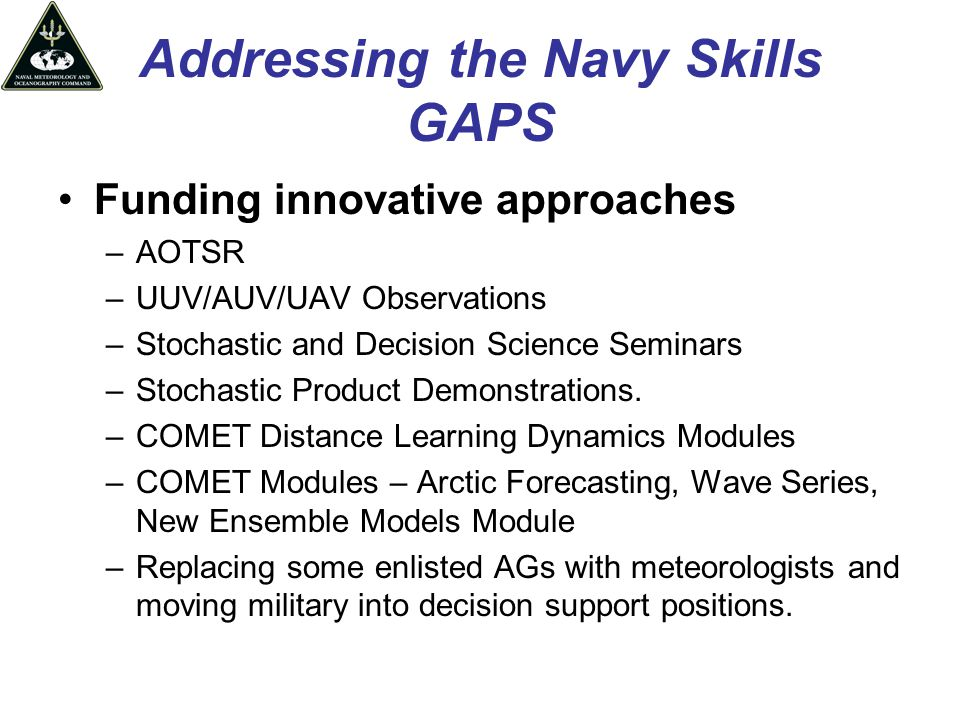 Addressing the Navy Skills GAPS Funding innovative approaches –AOTSR –UUV/AUV/UAV Observations –Stochastic and Decision Science Seminars –Stochastic Product Demonstrations.