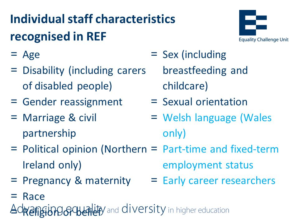 Individual staff characteristics recognised in REF =Age =Disability (including carers of disabled people) =Gender reassignment =Marriage & civil partnership =Political opinion (Northern Ireland only) =Pregnancy & maternity =Race =Religion or belief =Sex (including breastfeeding and childcare) =Sexual orientation =Welsh language (Wales only) =Part-time and fixed-term employment status =Early career researchers