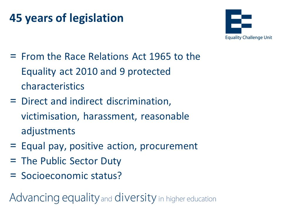 45 years of legislation =From the Race Relations Act 1965 to the Equality act 2010 and 9 protected characteristics =Direct and indirect discrimination, victimisation, harassment, reasonable adjustments =Equal pay, positive action, procurement =The Public Sector Duty =Socioeconomic status