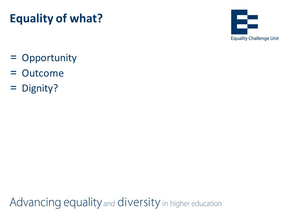 Equality of what =Opportunity =Outcome =Dignity