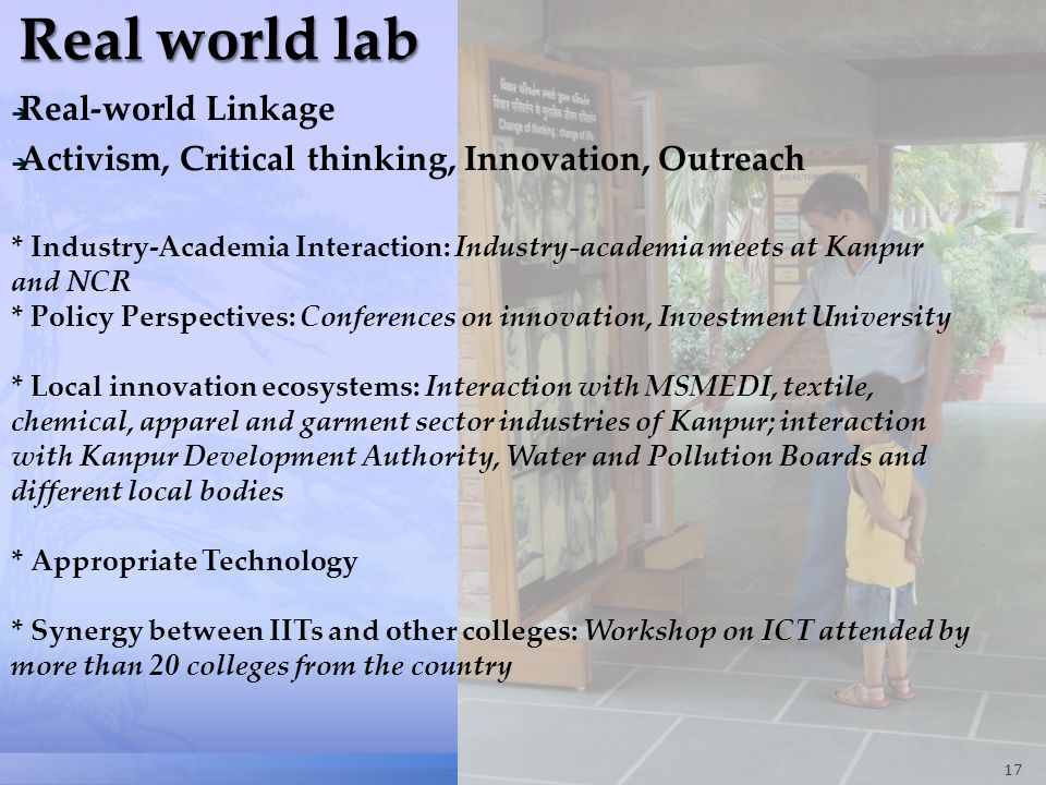 17  Real-world Linkage  Activism, Critical thinking, Innovation, Outreach * Industry-Academia Interaction: Industry-academia meets at Kanpur and NCR * Policy Perspectives: Conferences on innovation, Investment University * Local innovation ecosystems: Interaction with MSMEDI, textile, chemical, apparel and garment sector industries of Kanpur; interaction with Kanpur Development Authority, Water and Pollution Boards and different local bodies * Appropriate Technology * Synergy between IITs and other colleges: Workshop on ICT attended by more than 20 colleges from the country