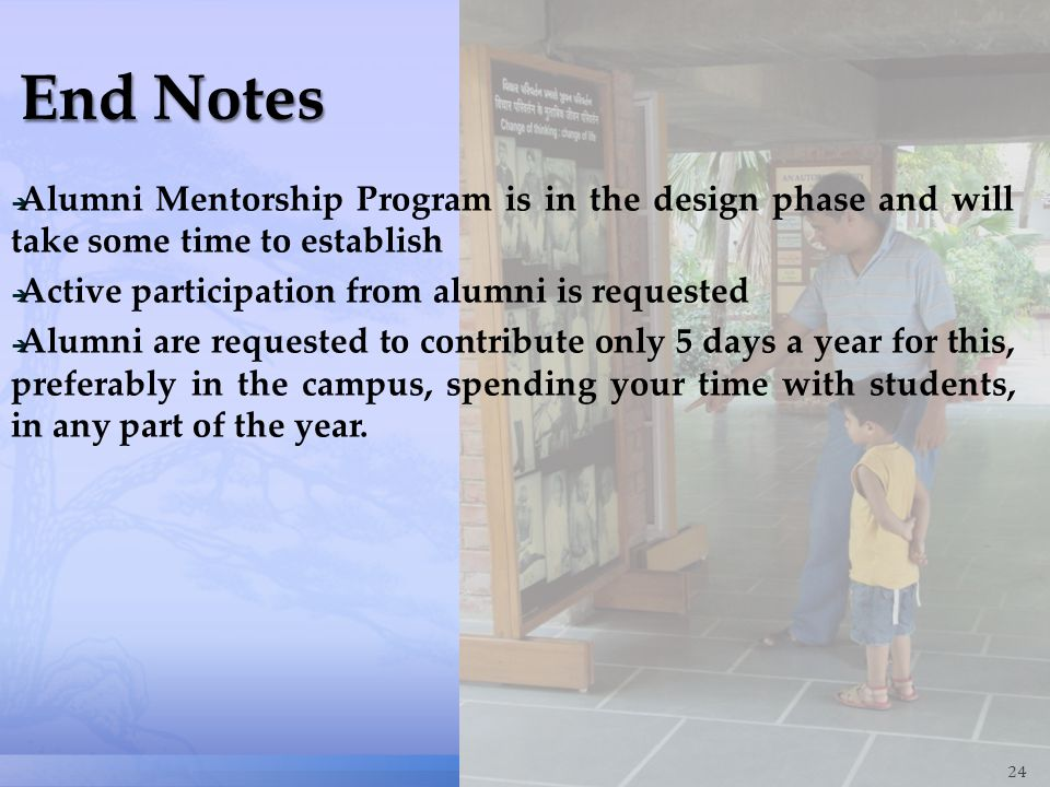24  Alumni Mentorship Program is in the design phase and will take some time to establish  Active participation from alumni is requested  Alumni are requested to contribute only 5 days a year for this, preferably in the campus, spending your time with students, in any part of the year.